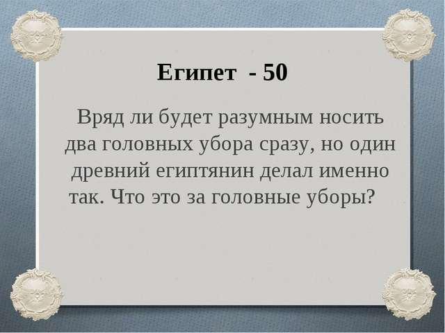 Египет - 50 Вряд ли будет разумным носить два головных убора сразу, но один д...