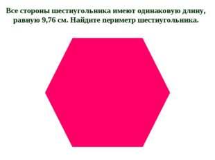 Все стороны шестиугольника имеют одинаковую длину, равную 9,76 см. Найдите пе
