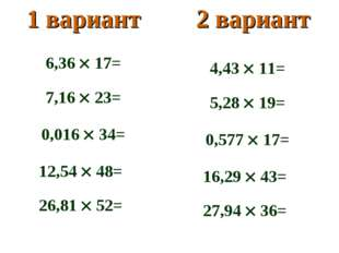 1 вариант2 вариант 6,36  17= 7,16  23= 0,016  34= 12,54  48= 26,81  52