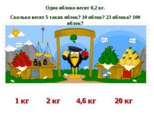 Одно яблоко весит 0,2 кг. Сколько весят 5 таких яблок? 10 яблок? 23 яблока? 1