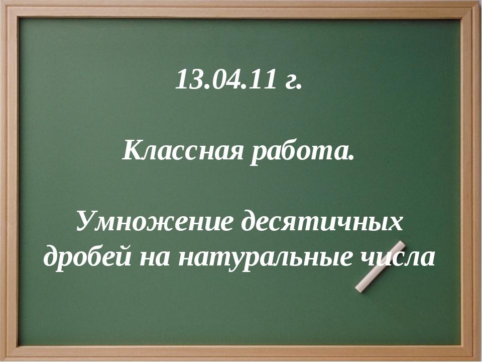 13.04.11 г. Классная работа. Умножение десятичных дробей на натуральные числа