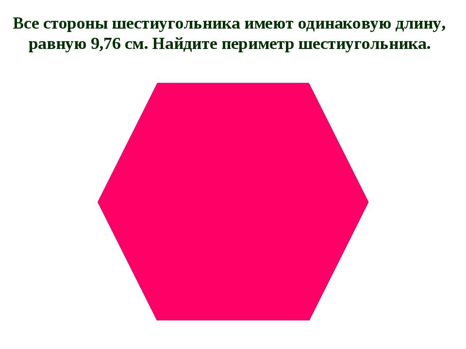 Все стороны шестиугольника имеют одинаковую длину, равную 9,76 см. Найдите пе...