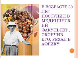 В ВОЗРАСТЕ 30 ЛЕТ ПОСТУПИЛ В МЕДИЦИНСКИЙ ФАКУЛЬТЕТ , ОКОНЧИВ ЕГО, УЕХАЛ В АФР