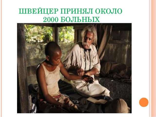 ШВЕЙЦЕР ПРИНЯЛ ОКОЛО 2000 БОЛЬНЫХ