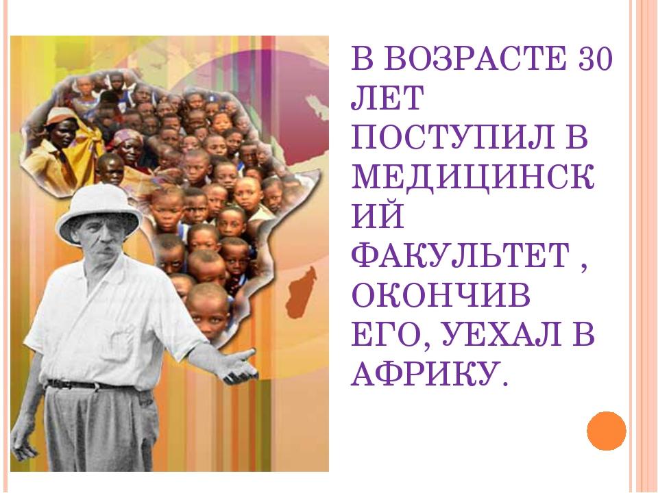 В ВОЗРАСТЕ 30 ЛЕТ ПОСТУПИЛ В МЕДИЦИНСКИЙ ФАКУЛЬТЕТ , ОКОНЧИВ ЕГО, УЕХАЛ В АФР...