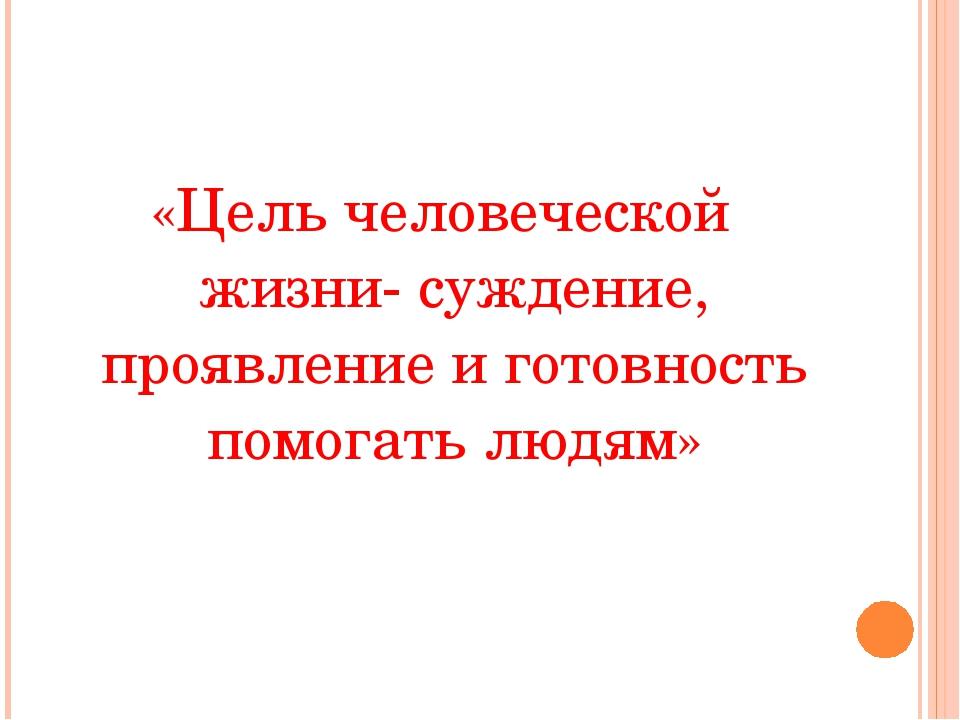 «Цель человеческой жизни- суждение, проявление и готовность помогать людям»