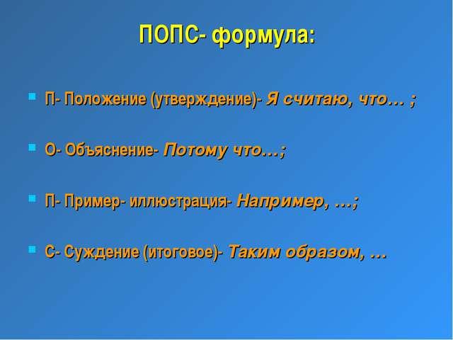 ПОПС- формула: П- Положение (утверждение)- Я считаю, что… ; О- Объяснение- По...