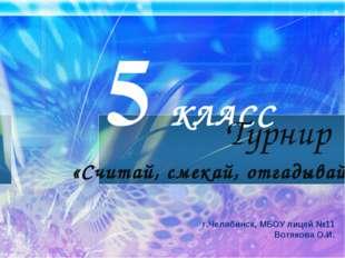 5 КЛАСС   г.Челябинск, МБОУ лицей №11 Вотякова О.И. Турнир «Считай, с