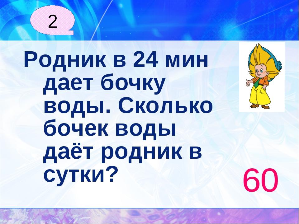 Родник в 24 мин дает бочку воды. Сколько бочек воды даёт родник в сутки? 60 2