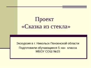 Проект «Сказка из стекла» Экскурсия в г. Никольск Пензенской области Подгото