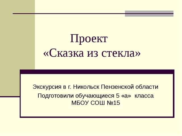 Проект «Сказка из стекла» Экскурсия в г. Никольск Пензенской области Подгото...
