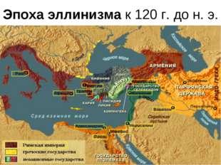 Эпоха эллинизма к 120 г. до н. э.