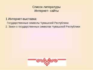 Список литературы Интернет- сайты 1.Интернет-выставка: Государственные символ