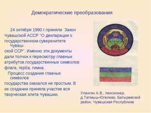 Демократические преобразования 24 октября 1990г.приняли Закон Чувашской АСС