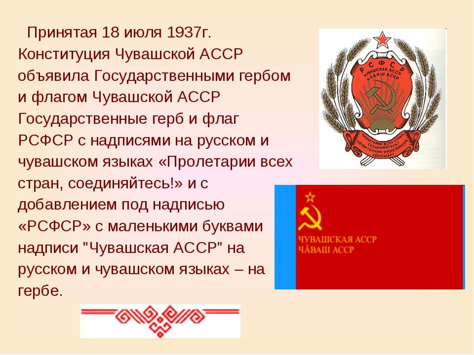 Принятая 18 июля 1937г. Конституция Чувашской АССР объявила Государственными...