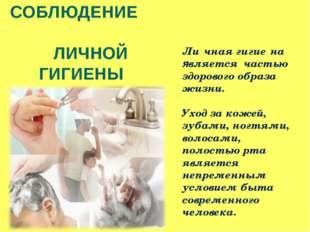 СОБЛЮДЕНИЕ ЛИЧНОЙ ГИГИЕНЫ Ли́чная гигие́на является частью здорового образа ж