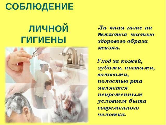 СОБЛЮДЕНИЕ ЛИЧНОЙ ГИГИЕНЫ Ли́чная гигие́на является частью здорового образа ж...