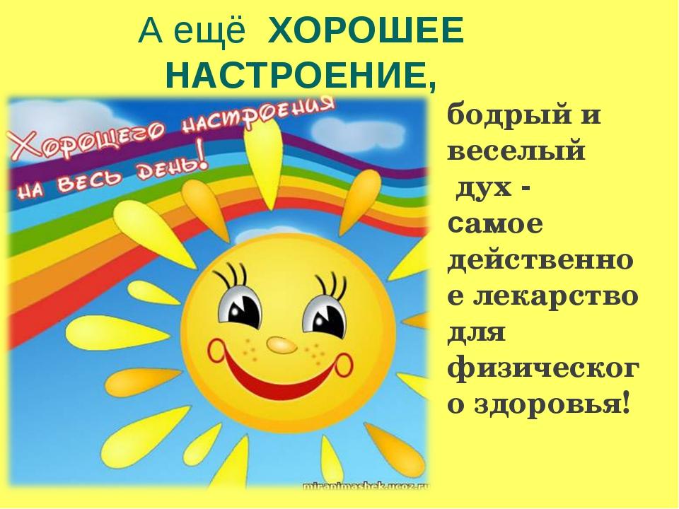А ещё ХОРОШЕЕ НАСТРОЕНИЕ, бодрый и веселый дух - самое действенное лекарство...