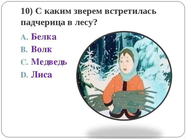 10) С каким зверем встретилась падчерица в лесу? Белка Волк Медведь Лиса