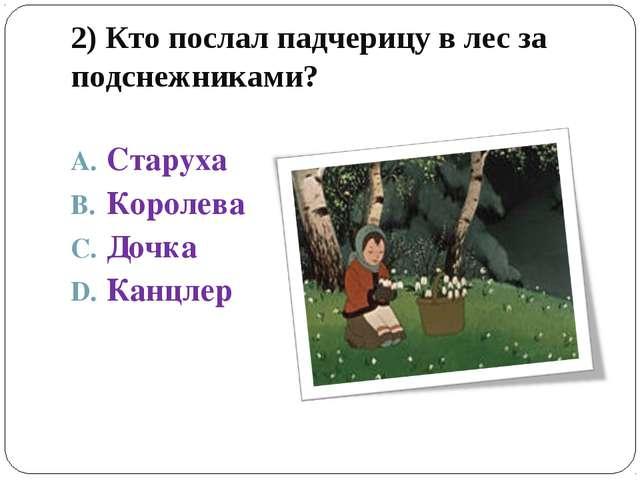 2) Кто послал падчерицу в лес за подснежниками? Старуха Королева Дочка Канцлер