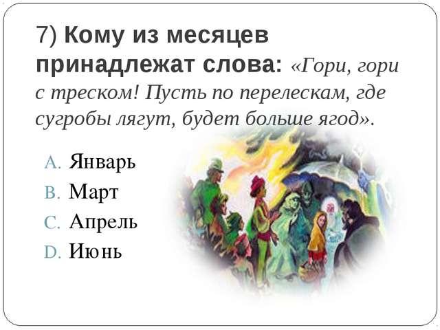 7) Кому из месяцев принадлежат слова: «Гори, гори с треском! Пусть по перелес...