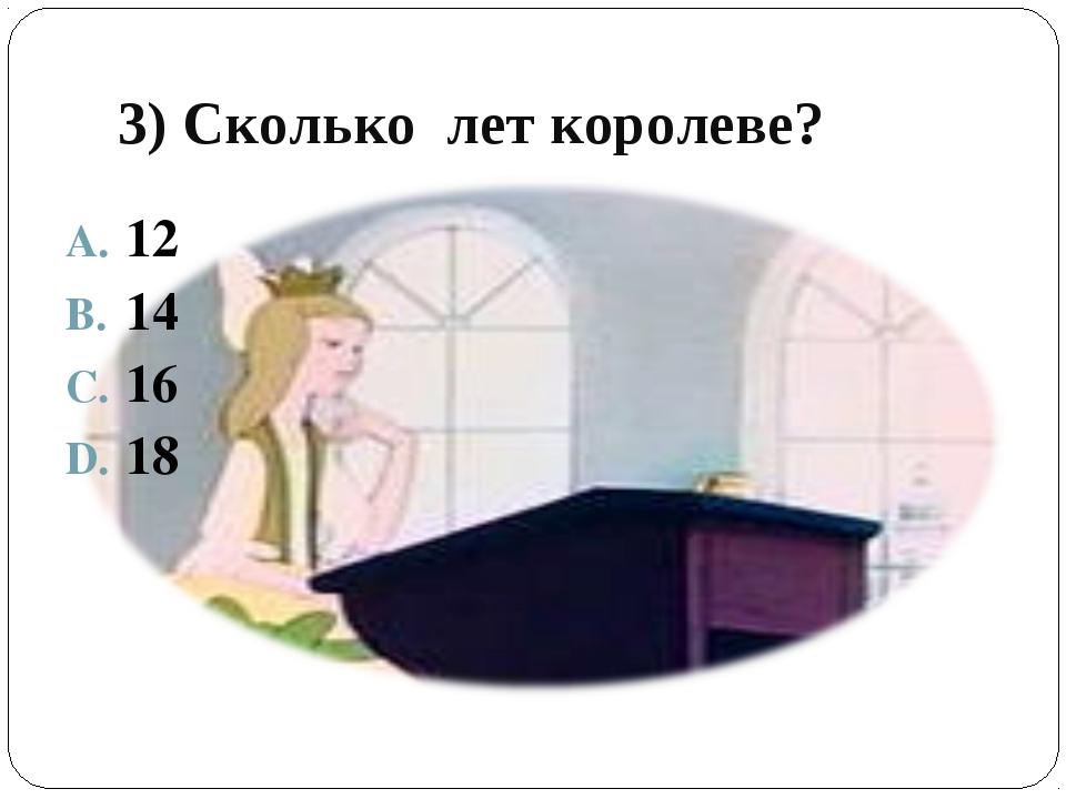 3) Сколько лет королеве? 12 14 16 18