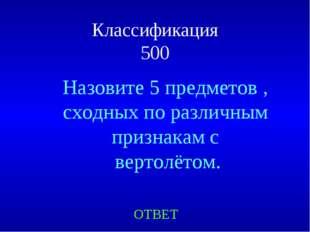Классификация 500 ОТВЕТ Назовите 5 предметов , сходных по различным признакам