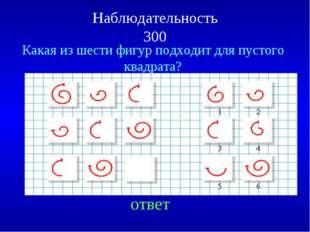 Наблюдательность 300 Какая из шести фигур подходит для пустого квадрата? ответ