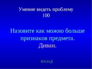 Умение видеть проблему 100 Назовите как можно больше признаков предмета. Дива