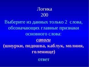 Логика 200 Выберите из данных только 2 слова, обозначающих главные признаки о
