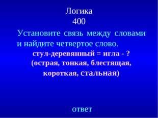 Логика 400 Установите связь между словами и найдите четвертое слово. стул-дер