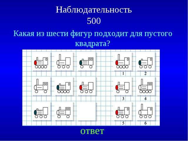 Наблюдательность 500 ответ Какая из шести фигур подходит для пустого квадрата?