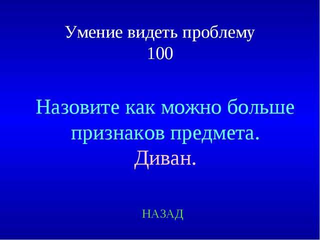 Умение видеть проблему 100 Назовите как можно больше признаков предмета. Дива...