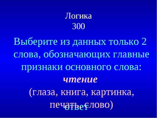 Логика 300 ответ Выберите из данных только 2 слова, обозначающих главные приз...
