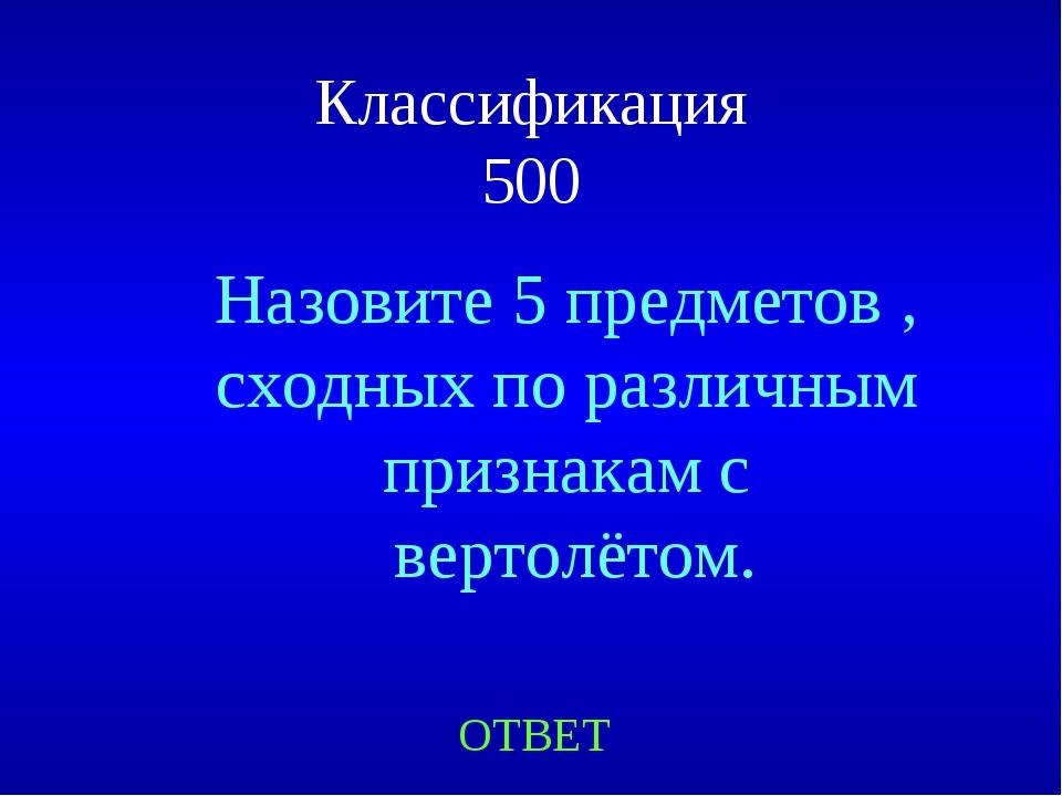 Классификация 500 ОТВЕТ Назовите 5 предметов , сходных по различным признакам...