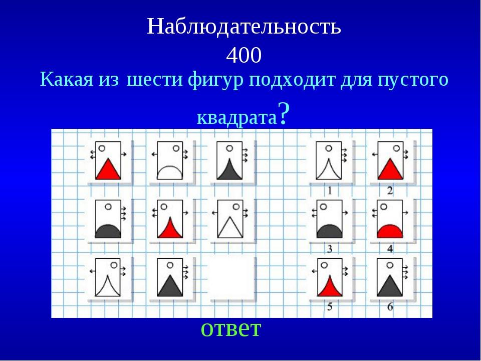 Наблюдательность 400 ответ Какая из шести фигур подходит для пустого квадрата?