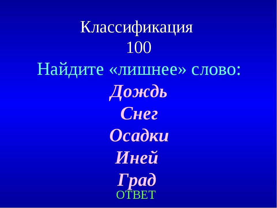 Классификация 100 ОТВЕТ Найдите «лишнее» слово: Дождь Снег Осадки Иней Град