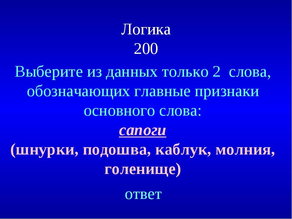 Логика 200 Выберите из данных только 2 слова, обозначающих главные признаки о...