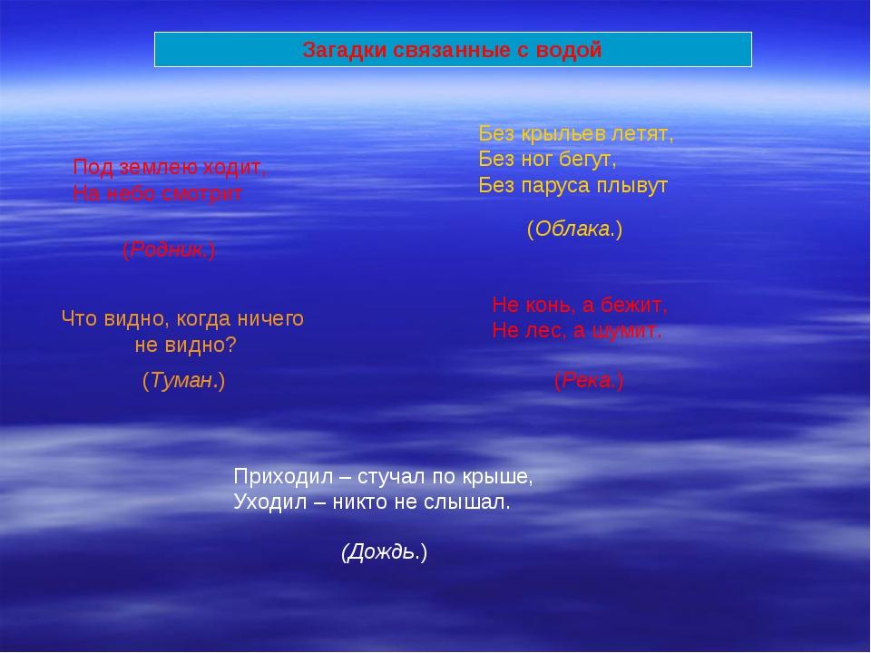 Загадки связанные с водой Под землею ходит, На небо смотрит (Родник.) Что вид...