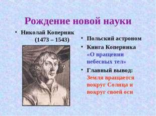 Рождение новой науки Николай Коперник (1473 – 1543) Польский астроном Книга К
