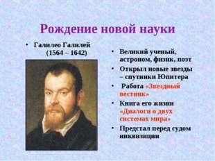 Рождение новой науки Галилео Галилей (1564 – 1642) Великий ученый, астроном,