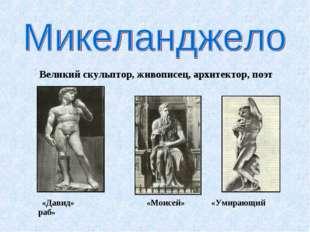 Великий скульптор, живописец, архитектор, поэт «Давид» «Моисей» «Умирающий р