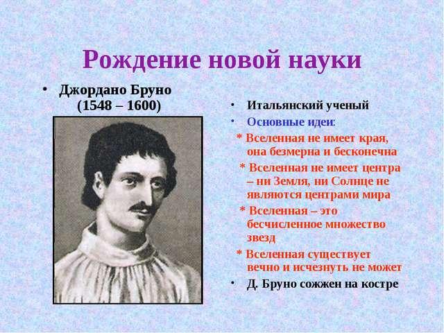 Рождение новой науки Джордано Бруно (1548 – 1600) Итальянский ученый Основные...