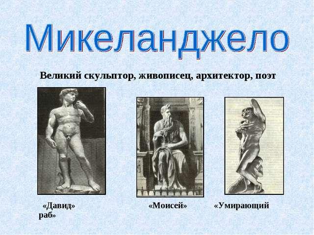 Великий скульптор, живописец, архитектор, поэт «Давид» «Моисей» «Умирающий р...
