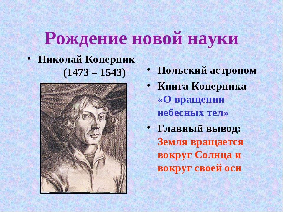 Рождение новой науки Николай Коперник (1473 – 1543) Польский астроном Книга К...