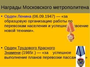 Награды Московского метрополитена Орден Ленина(06.09.1947)— «за образцовую