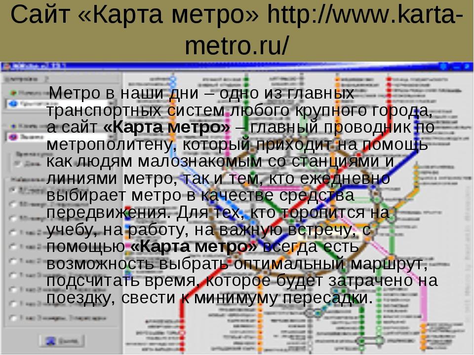 Сайт «Карта метро» http://www.karta-metro.ru/ Метро в наши дни – одно из глав...