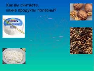 Как вы считаете, какие продукты полезны?