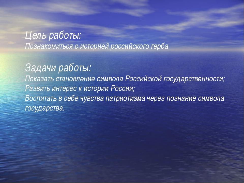 Цель работы: Познакомиться с историей российского герба Задачи работы: Показа...