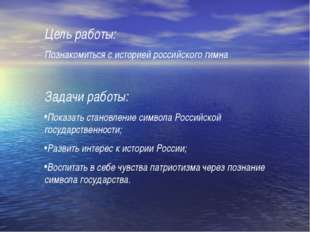 Цель работы: Познакомиться с историей российского гимна Задачи работы: Показа